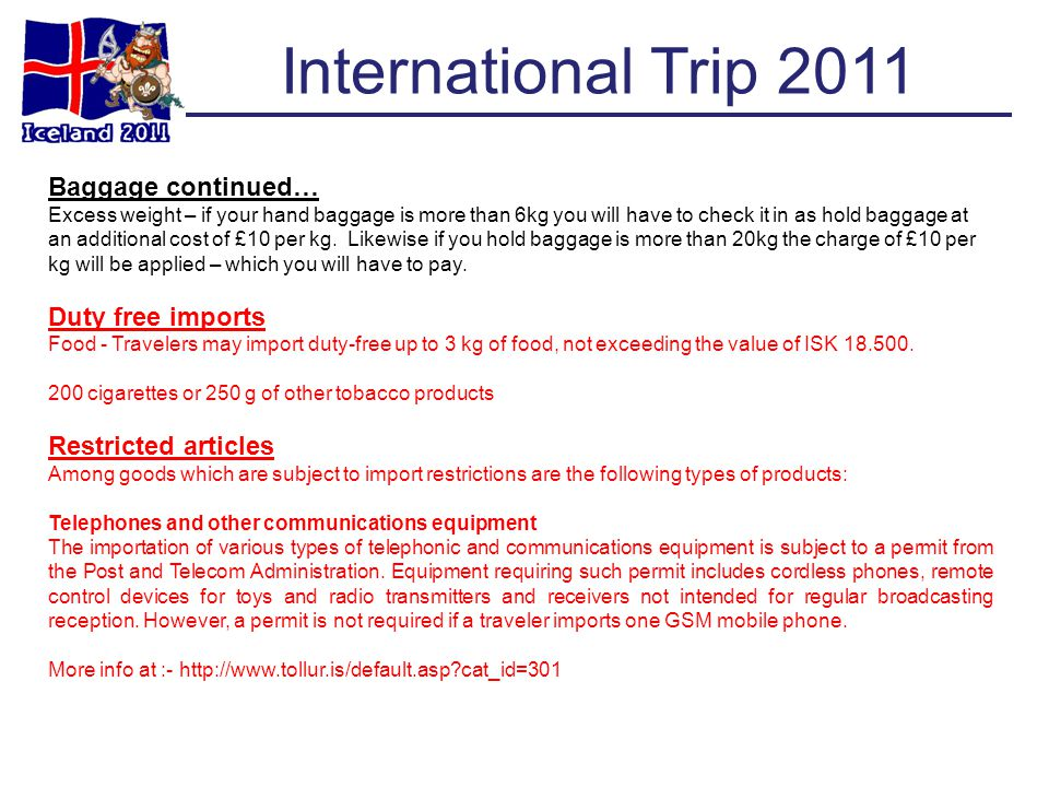 International Trip 2011 Baggage continued… Excess weight – if your hand baggage is more than 6kg you will have to check it in as hold baggage at an ad
