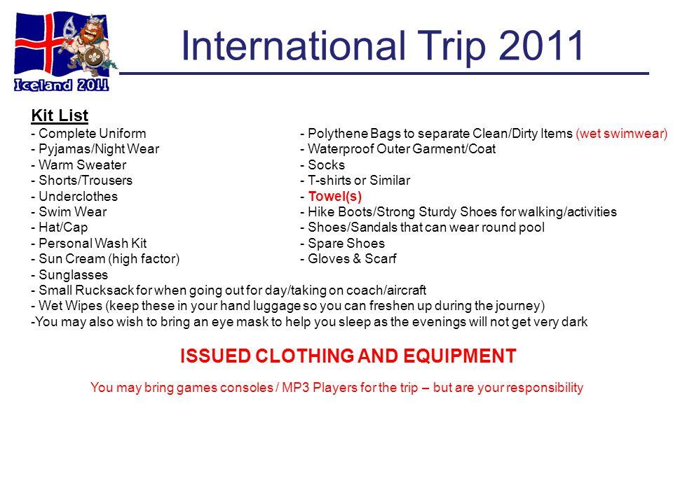 International Trip 2011 Kit List - Complete Uniform- Polythene Bags to separate Clean/Dirty Items (wet swimwear) - Pyjamas/Night Wear- Waterproof Oute