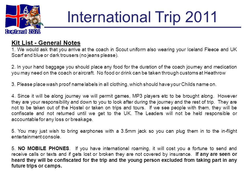 International Trip 2011 Kit List - General Notes 1. We would ask that you arrive at the coach in Scout uniform also wearing your Iceland Fleece and UK