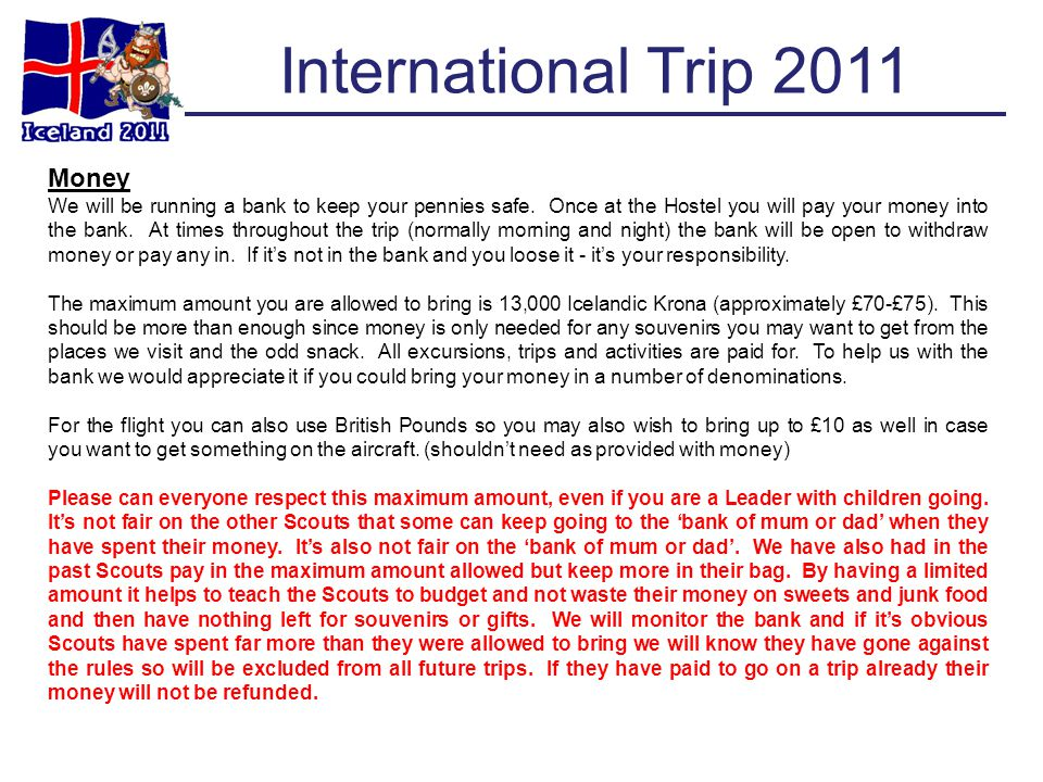 International Trip 2011 Money We will be running a bank to keep your pennies safe. Once at the Hostel you will pay your money into the bank. At times
