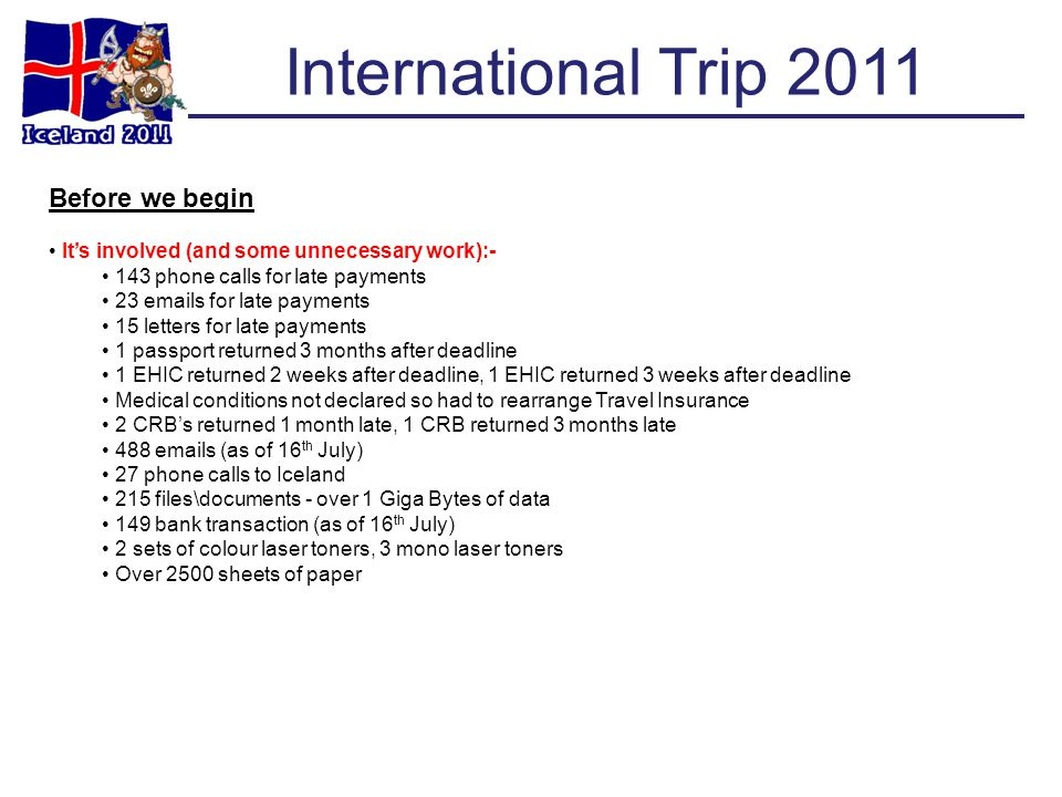 International Trip 2011 Before we begin Its involved (and some unnecessary work):- 143 phone calls for late payments 23 emails for late payments 15 le