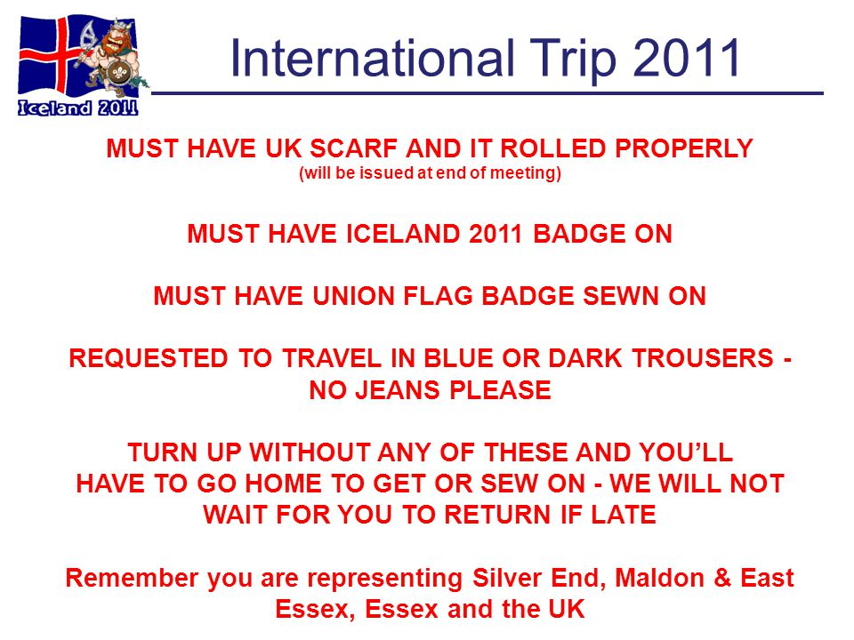 International Trip 2011 MUST HAVE UK SCARF AND IT ROLLED PROPERLY (will be issued at end of meeting) MUST HAVE ICELAND 2011 BADGE ON MUST HAVE UNION FLAG BADGE SEWN ON REQUESTED TO TRAVEL IN BLUE OR DARK TROUSERS - NO JEANS PLEASE TURN UP WITHOUT ANY OF THESE AND YOULL HAVE TO GO HOME TO GET OR SEW ON - WE WILL NOT WAIT FOR YOU TO RETURN IF LATE Remember you are representing Silver End, Maldon & East Essex, Essex and the UK