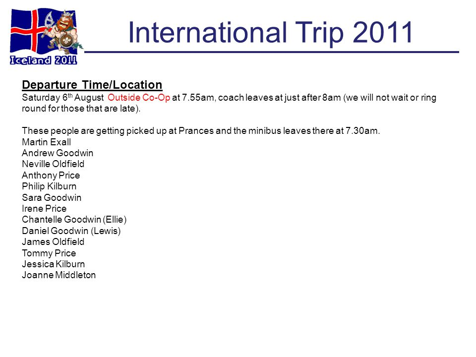 International Trip 2011 Departure Time/Location Saturday 6 th August Outside Co-Op at 7.55am, coach leaves at just after 8am (we will not wait or ring round for those that are late).