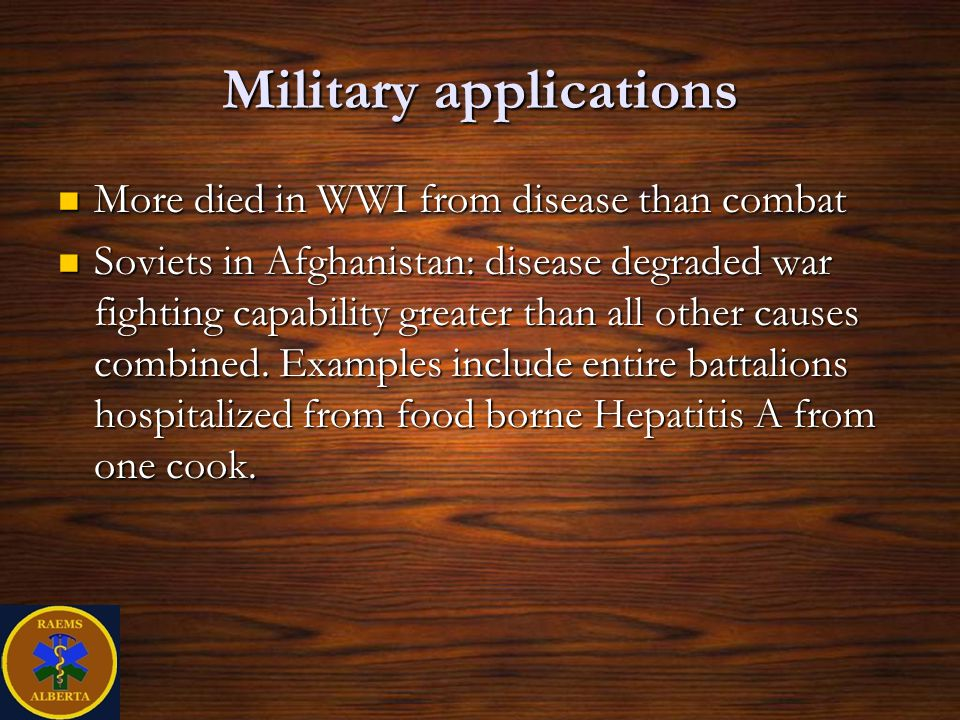 Military applications More died in WWI from disease than combat More died in WWI from disease than combat Soviets in Afghanistan: disease degraded war fighting capability greater than all other causes combined.