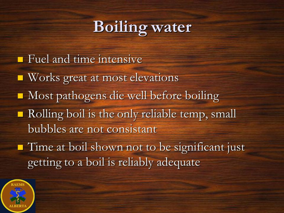 Boiling water Fuel and time intensive Fuel and time intensive Works great at most elevations Works great at most elevations Most pathogens die well before boiling Most pathogens die well before boiling Rolling boil is the only reliable temp, small bubbles are not consistant Rolling boil is the only reliable temp, small bubbles are not consistant Time at boil shown not to be significant just getting to a boil is reliably adequate Time at boil shown not to be significant just getting to a boil is reliably adequate