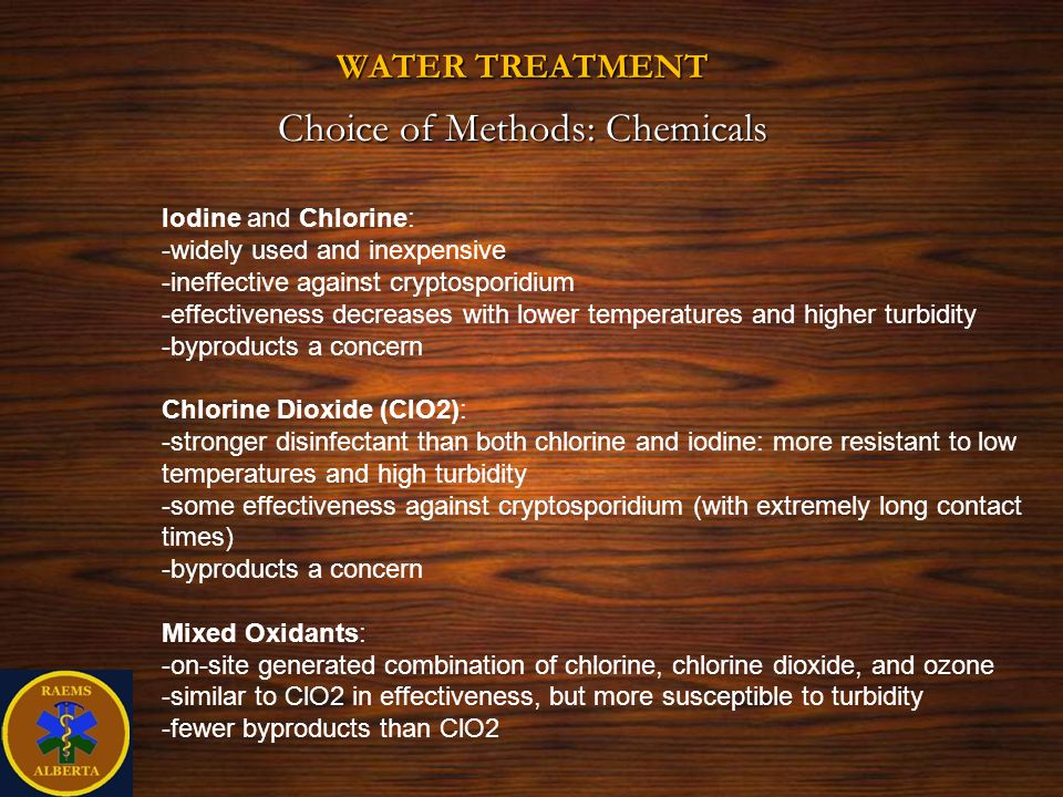 WATER TREATMENT Choice of Methods: Chemicals Iodine and Chlorine: -widely used and inexpensive -ineffective against cryptosporidium -effectiveness decreases with lower temperatures and higher turbidity -byproducts a concern Chlorine Dioxide (ClO2): -stronger disinfectant than both chlorine and iodine: more resistant to low temperatures and high turbidity -some effectiveness against cryptosporidium (with extremely long contact times) -byproducts a concern Mixed Oxidants: -on-site generated combination of chlorine, chlorine dioxide, and ozone -similar to ClO2 in effectiveness, but more susceptible to turbidity -fewer byproducts than ClO2