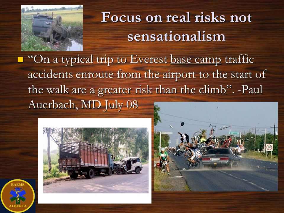 Focus on real risks not sensationalism On a typical trip to Everest base camp traffic accidents enroute from the airport to the start of the walk are a greater risk than the climb.