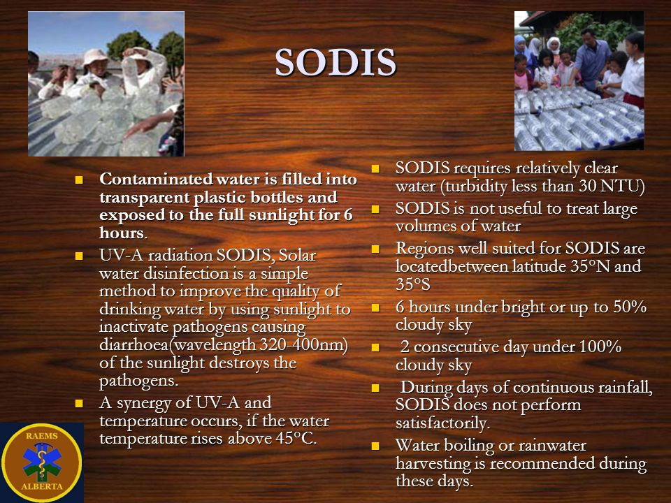 SODIS Contaminated water is filled into transparent plastic bottles and exposed to the full sunlight for 6 hours.