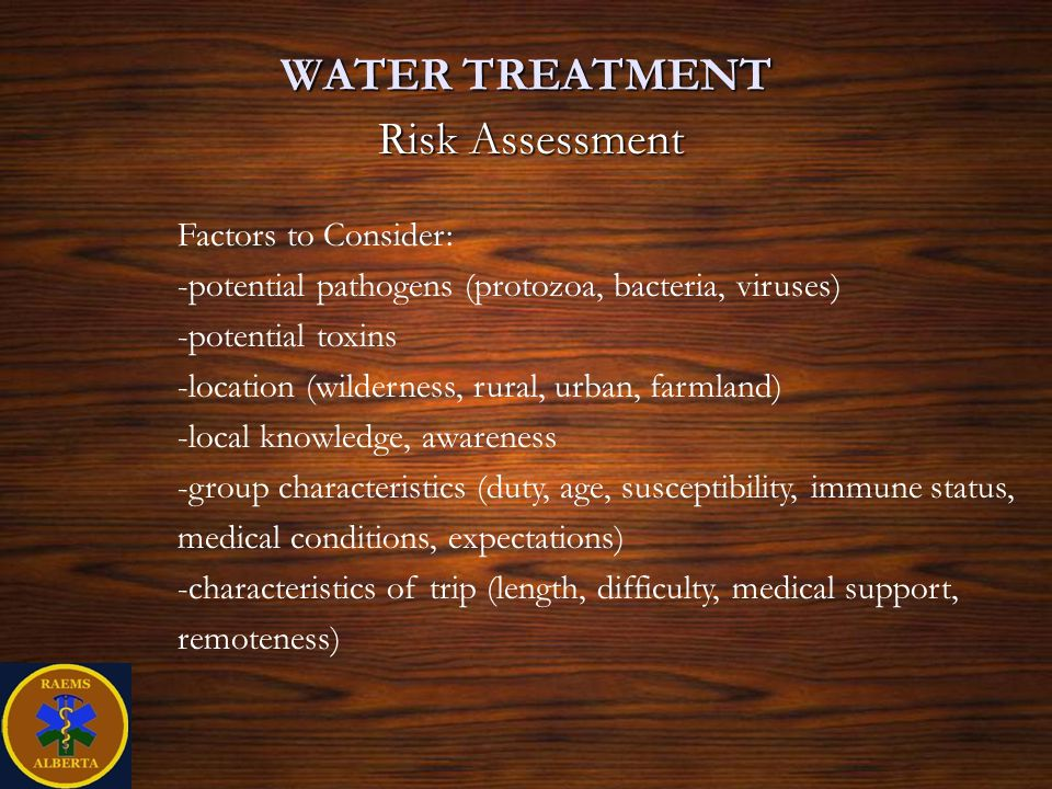 WATER TREATMENT Risk Assessment Factors to Consider: -potential pathogens (protozoa, bacteria, viruses) -potential toxins -location (wilderness, rural, urban, farmland) -local knowledge, awareness -group characteristics (duty, age, susceptibility, immune status, medical conditions, expectations) -characteristics of trip (length, difficulty, medical support, remoteness)
