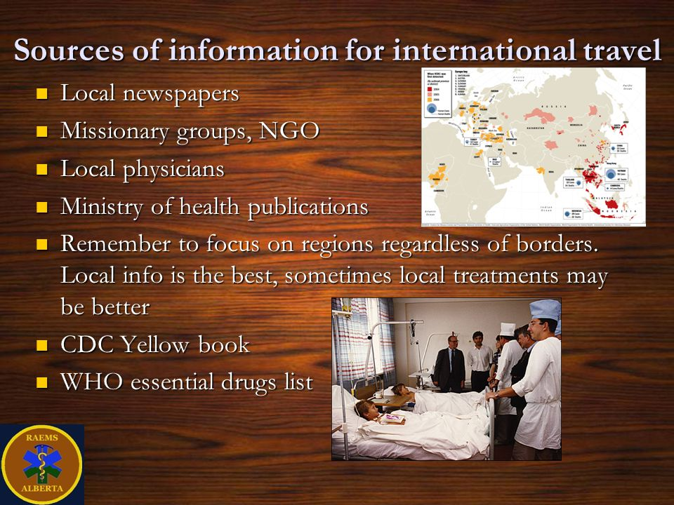 Sources of information for international travel Local newspapers Local newspapers Missionary groups, NGO Missionary groups, NGO Local physicians Local physicians Ministry of health publications Ministry of health publications Remember to focus on regions regardless of borders.