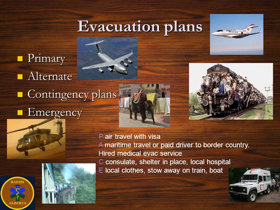 Evacuation plans Primary Primary Alternate Alternate Contingency plans Contingency plans Emergency Emergency P air travel with visa A maritime travel or paid driver to border country.