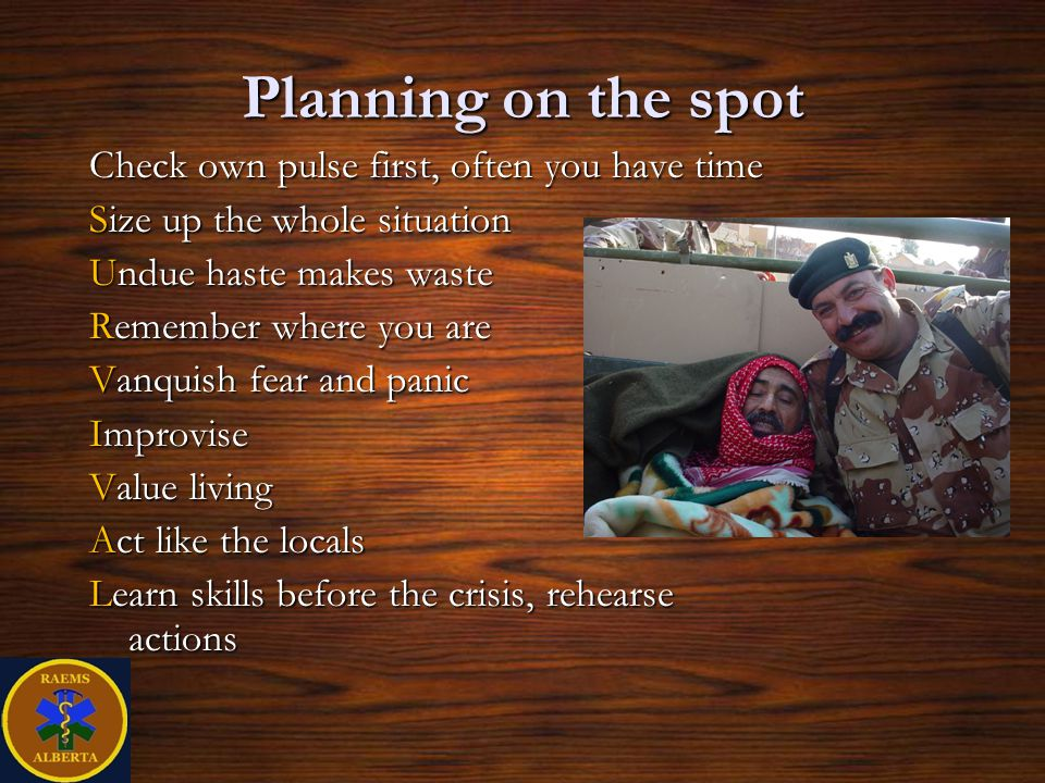 Planning on the spot Check own pulse first, often you have time Size up the whole situation Undue haste makes waste Remember where you are Vanquish fear and panic Improvise Value living Act like the locals Learn skills before the crisis, rehearse actions