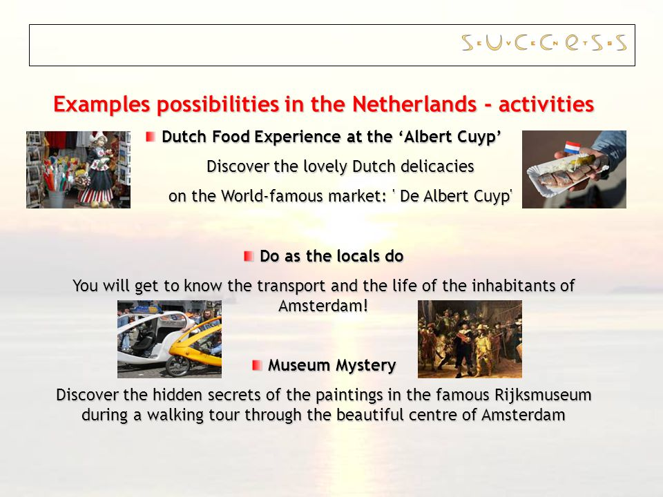 Examples possibilities in the Netherlands - activities Dutch Food Experience at the Albert Cuyp Discover the lovely Dutch delicacies on the World-famous market: De Albert Cuyp Do as the locals do Do as the locals do You will get to know the transport and the life of the inhabitants of Amsterdam.
