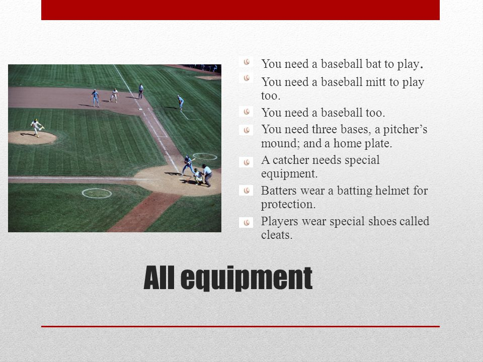 All equipment You need a baseball bat to play.You need a baseball mitt to play too.