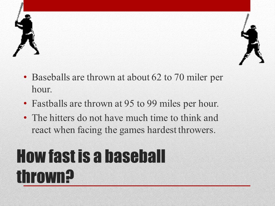 How fast is a baseball thrown? Baseballs are thrown at about 62 to 70 miler per hour. Fastballs are thrown at 95 to 99 miles per hour. The hitters do