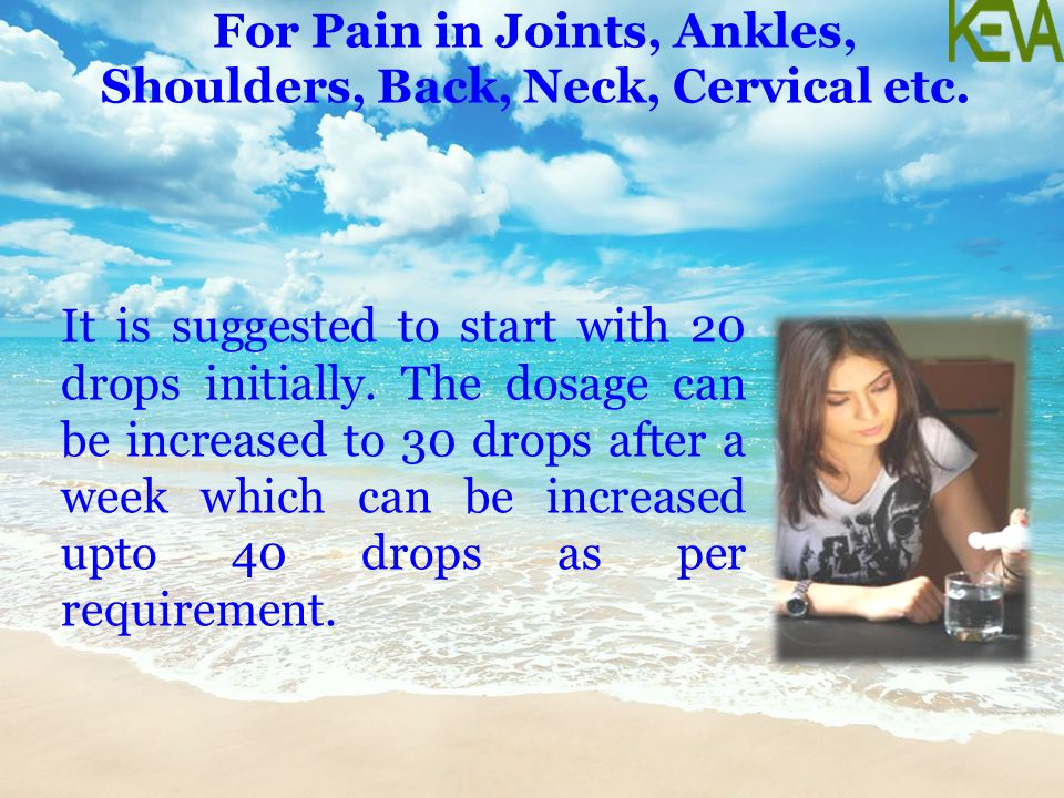 For Pain in Joints, Ankles, Shoulders, Back, Neck, Cervical etc. It is suggested to start with 20 drops initially. The dosage can be increased to 30 d