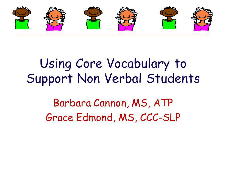 Using Core Vocabulary to Support Non Verbal Students Barbara Cannon, MS, ATP Grace Edmond, MS, CCC-SLP