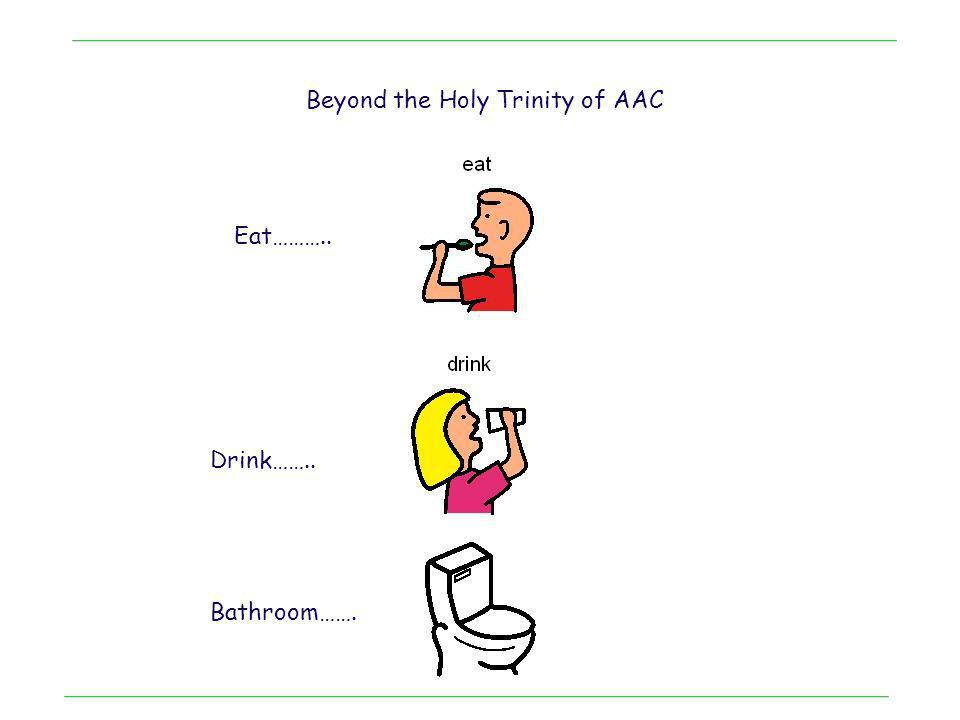 Beyond the Holy Trinity of AAC Eat……….. Drink…….. Bathroom…….