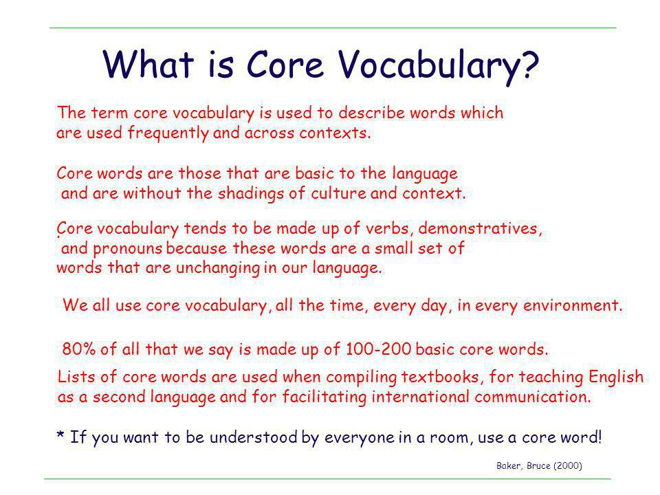 What is Core Vocabulary? The term core vocabulary is used to describe words which are used frequently and across contexts. * If you want to be underst
