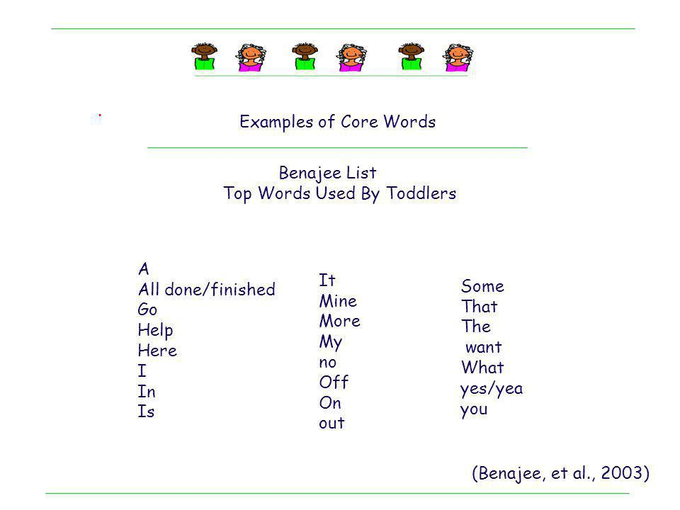 . Examples of Core Words Benajee List Top Words Used By Toddlers A All done/finished Go Help Here I In Is It Mine More My no Off On out Some That The