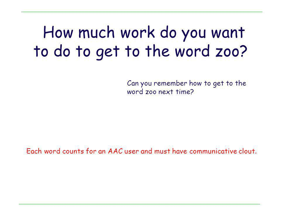 How much work do you want to do to get to the word zoo? Each word counts for an AAC user and must have communicative clout. Can you remember how to ge
