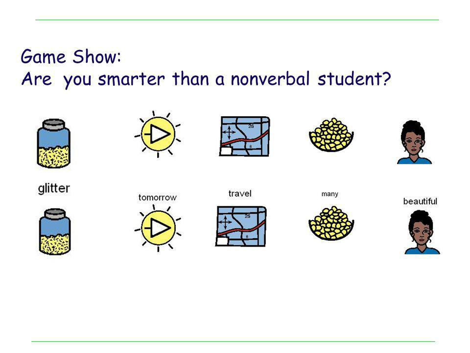 Game Show: Are you smarter than a nonverbal student?