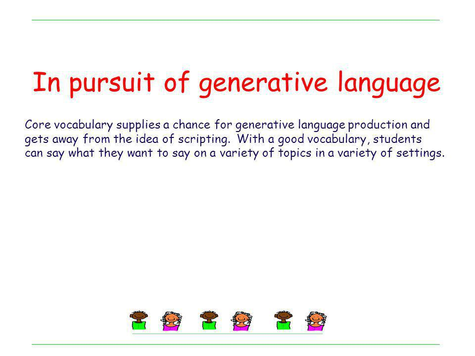 In pursuit of generative language Core vocabulary supplies a chance for generative language production and gets away from the idea of scripting. With