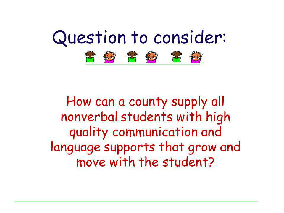 Question to consider: How can a county supply all nonverbal students with high quality communication and language supports that grow and move with the