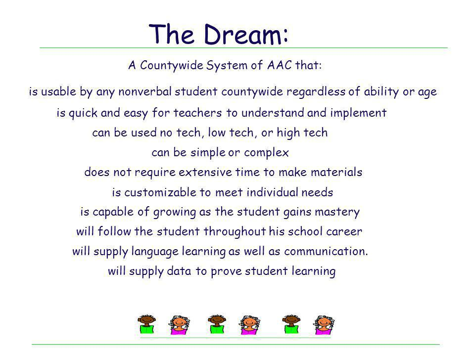 The Dream: is usable by any nonverbal student countywide regardless of ability or age is quick and easy for teachers to understand and implement A Cou