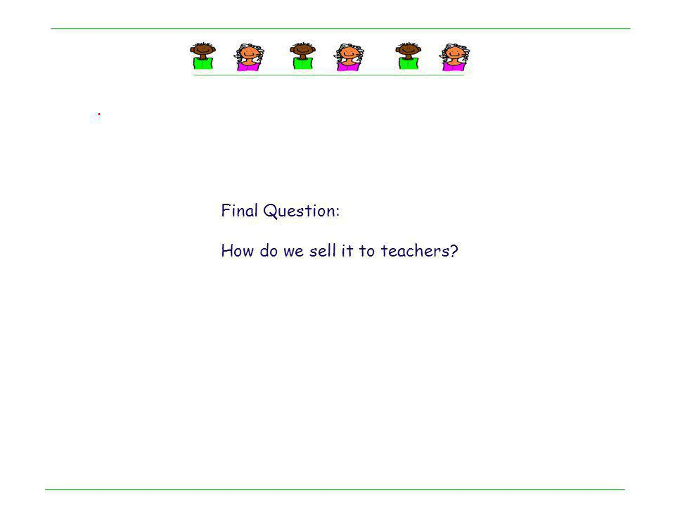 . Final Question: How do we sell it to teachers?