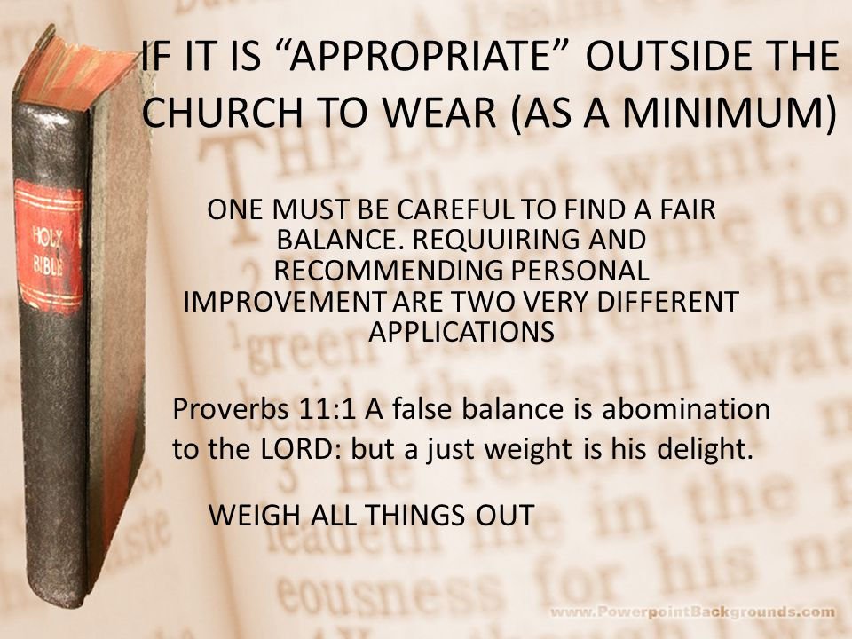 IF IT IS APPROPRIATE OUTSIDE THE CHURCH TO WEAR (AS A MINIMUM) ONE MUST BE CAREFUL TO FIND A FAIR BALANCE.