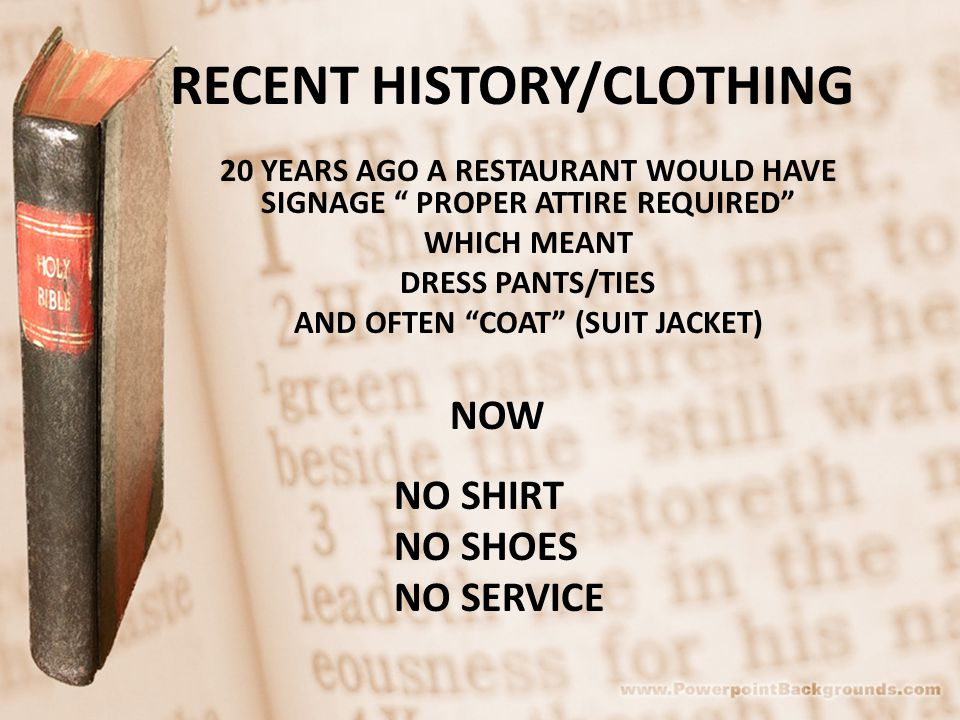 RECENT HISTORY/CLOTHING 20 YEARS AGO A RESTAURANT WOULD HAVE SIGNAGE PROPER ATTIRE REQUIRED WHICH MEANT DRESS PANTS/TIES AND OFTEN COAT (SUIT JACKET) NOW NO SHIRT NO SHOES NO SERVICE