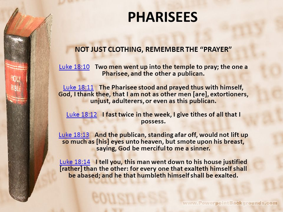 PHARISEES NOT JUST CLOTHING, REMEMBER THE PRAYER Luke 18:10Luke 18:10 Two men went up into the temple to pray; the one a Pharisee, and the other a publican.