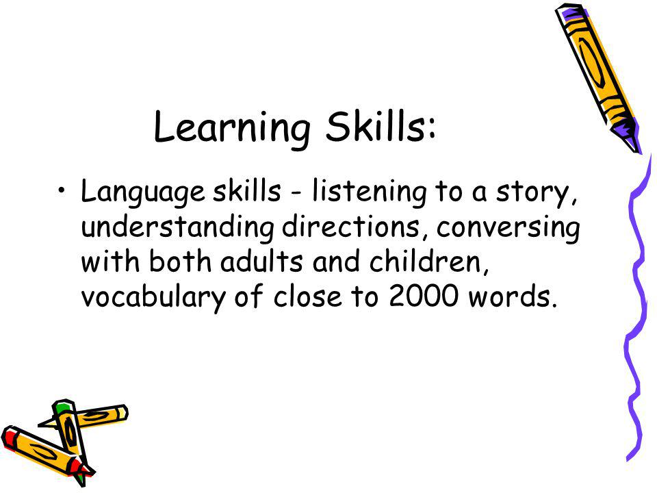 Learning Skills: Language skills - listening to a story, understanding directions, conversing with both adults and children, vocabulary of close to 20