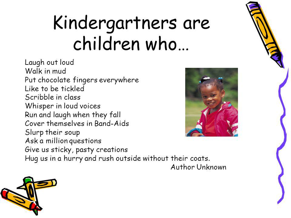 Kindergartners are children who… Laugh out loud Walk in mud Put chocolate fingers everywhere Like to be tickled Scribble in class Whisper in loud voic