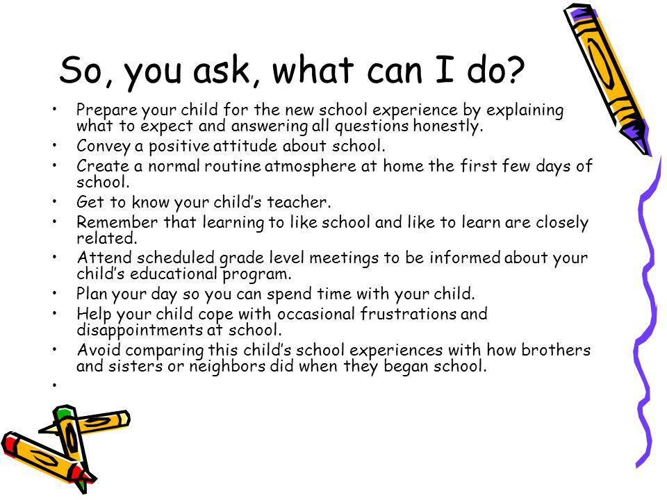 So, you ask, what can I do? Prepare your child for the new school experience by explaining what to expect and answering all questions honestly. Convey