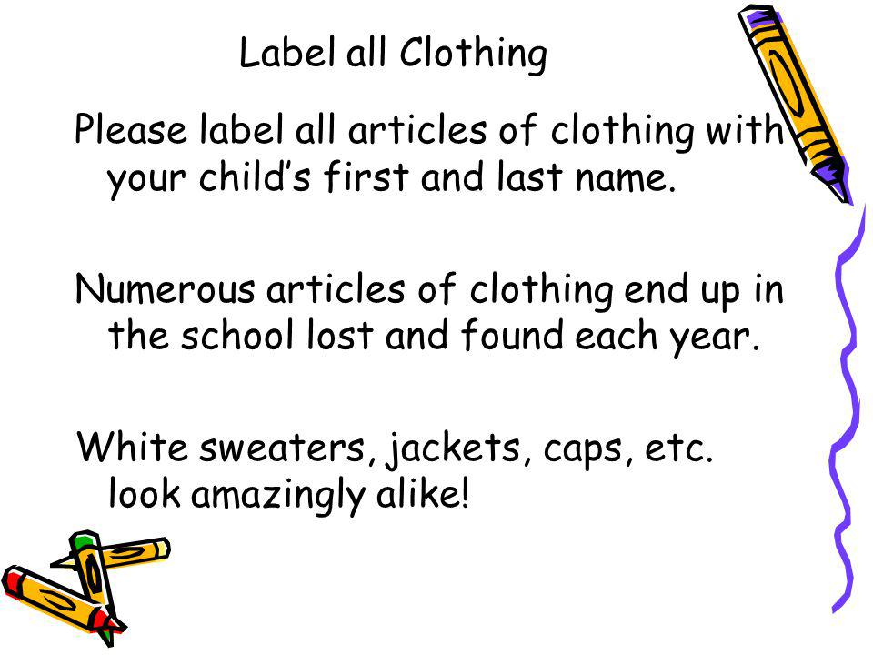 Label all Clothing Please label all articles of clothing with your childs first and last name. Numerous articles of clothing end up in the school lost
