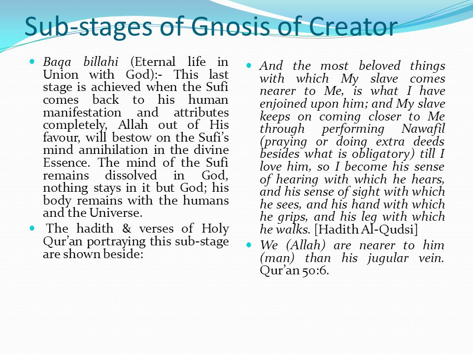 Sub-stages of Gnosis of Creator Fana (Annihilation):- At this stage the Sufi becomes absorbed in God and forget everything about himself and the universe and focus on God alone.