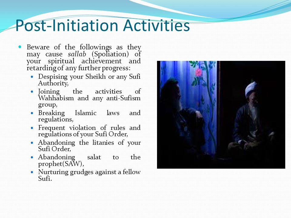 Post-Initiation Activities Get a sheikh Murabby who will see to your spiritual progress, and stay with him for life.