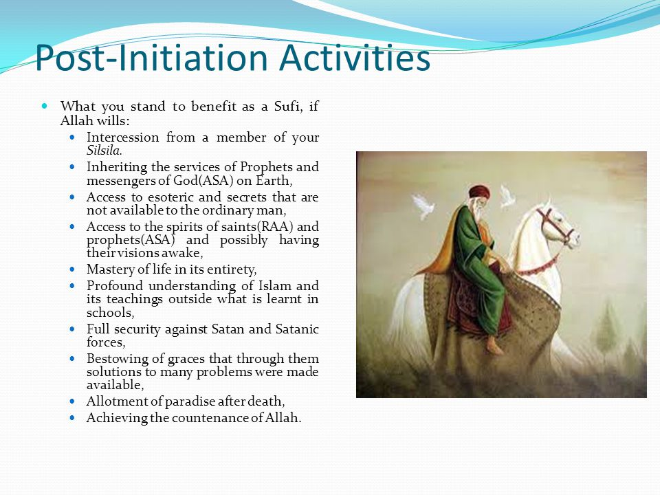 Post-Initiation Activities Beware of the followings as they may cause sallab (Spoliation) of your spiritual achievement and retarding of any further progress: Despising your Sheikh or any Sufi Authority, Joining the activities of Wahhabism and any anti-Sufism group, Breaking Islamic laws and regulations, Frequent violation of rules and regulations of your Sufi Order, Abandoning the litanies of your Sufi Order, Abandoning salat to the prophet(SAW), Nurturing grudges against a fellow Sufi.