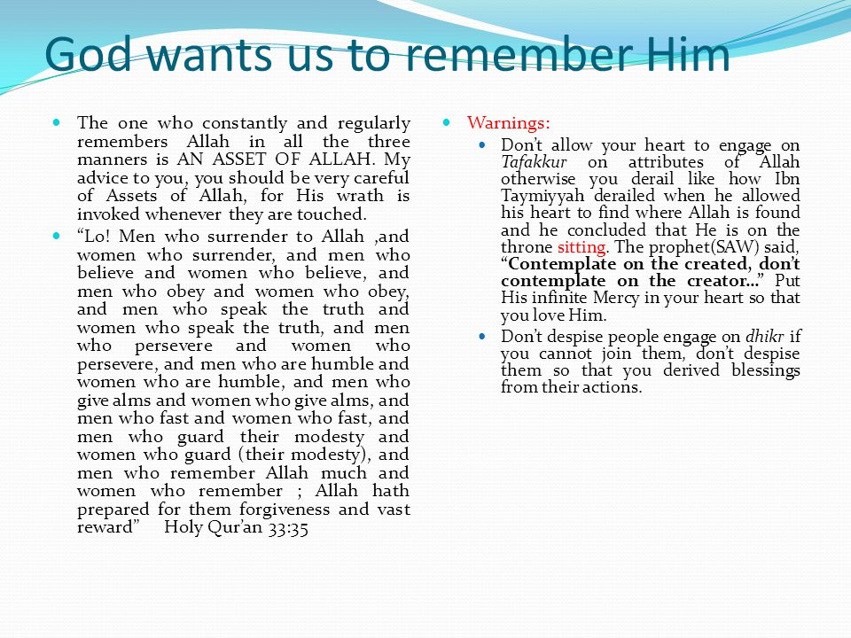 God wants us to remember Him Therefore Remember Me, I will Remember you, Give thanks to me and Reject Not Me The Holy Quran 2:152