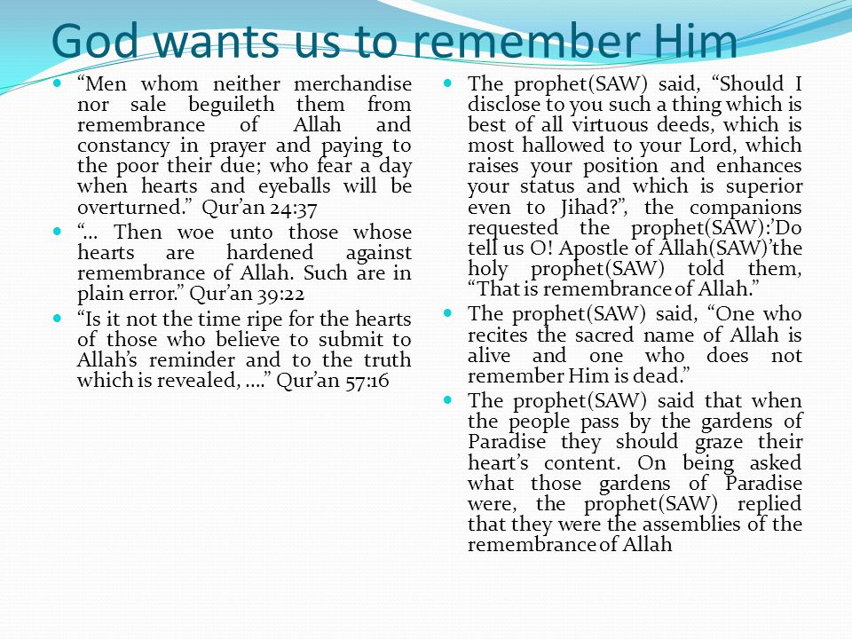 God wants us to remember Him And that is in the Heavens and Earth glorifieth Allah and He is the Mighty, the Wise Quran 57:1 Click here to see a TV documentary programme on a Rooster that chantsAllah whenever it was touched, in India.