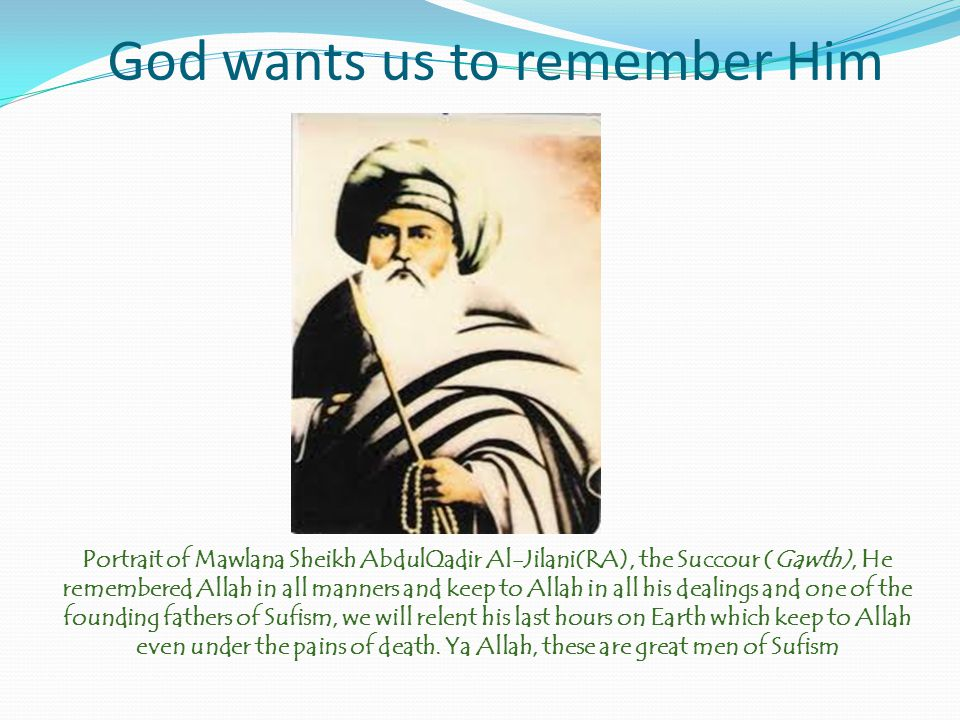 God wants us to remember Him Allah is all we have in Sufism and is all we need in Sufism, So keep to Allah and dissolve yourself in His remembrance.