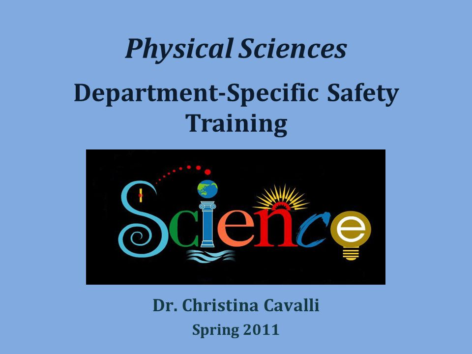 Physical Sciences Department-Specific Safety Training Dr. Christina Cavalli Spring 2011