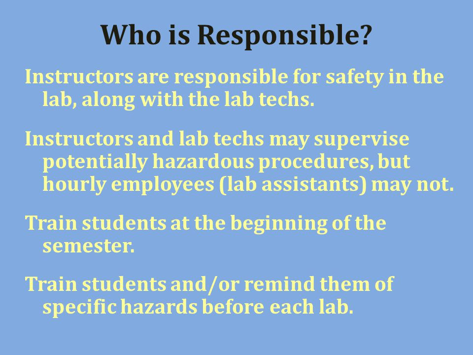 Who is Responsible. Instructors are responsible for safety in the lab, along with the lab techs.