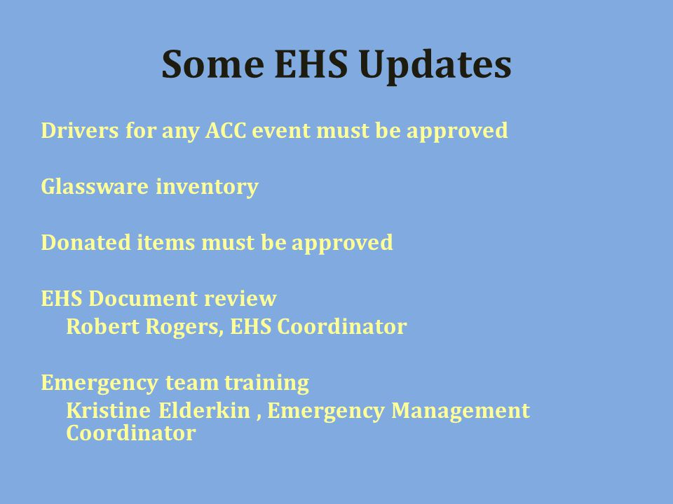 Some EHS Updates Drivers for any ACC event must be approved Glassware inventory Donated items must be approved EHS Document review Robert Rogers, EHS Coordinator Emergency team training Kristine Elderkin, Emergency Management Coordinator
