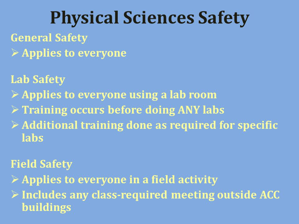 Physical Sciences Safety General Safety Applies to everyone Lab Safety Applies to everyone using a lab room Training occurs before doing ANY labs Additional training done as required for specific labs Field Safety Applies to everyone in a field activity Includes any class-required meeting outside ACC buildings