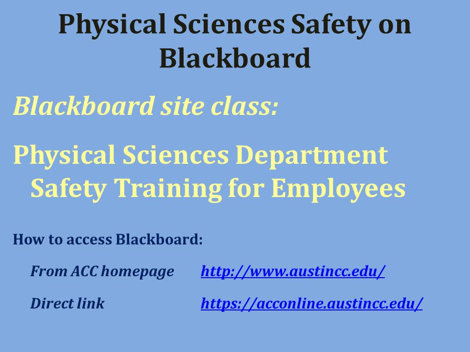 Physical Sciences Safety on Blackboard Blackboard site class: Physical Sciences Department Safety Training for Employees How to access Blackboard: From ACC homepagehttp://www.austincc.edu/http://www.austincc.edu/ Direct link https://acconline.austincc.edu/https://acconline.austincc.edu/