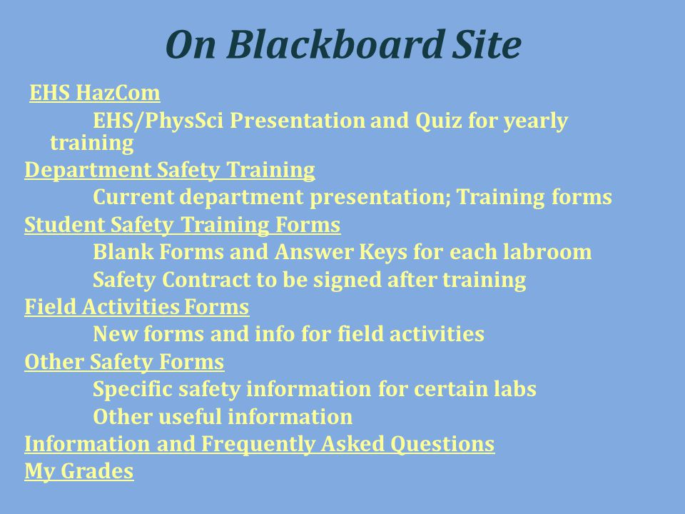 On Blackboard Site EHS HazCom EHS/PhysSci Presentation and Quiz for yearly training Department Safety Training Current department presentation; Training forms Student Safety Training Forms Blank Forms and Answer Keys for each labroom Safety Contract to be signed after training Field Activities Forms New forms and info for field activities Other Safety Forms Specific safety information for certain labs Other useful information Information and Frequently Asked Questions My Grades