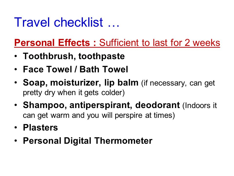 Travel checklist … Personal Effects : Sufficient to last for 2 weeks Toothbrush, toothpaste Face Towel / Bath Towel Soap, moisturizer, lip balm (if necessary, can get pretty dry when it gets colder) Shampoo, antiperspirant, deodorant (Indoors it can get warm and you will perspire at times) Plasters Personal Digital Thermometer